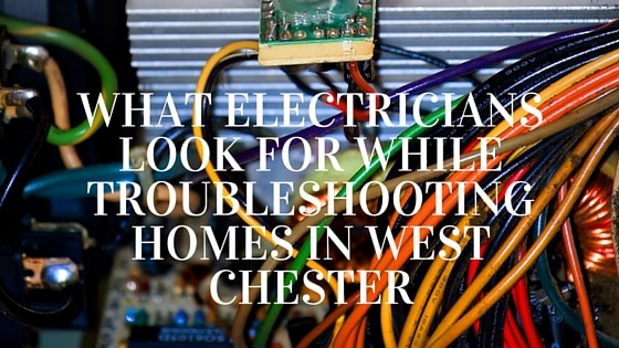 What Electricians Look for While Troubleshooting Homes in West Chester